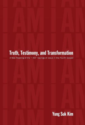 "Kim, Yung Suk. Truth, Testimony, and Transformation: A New Reading of the ""I Am"" Sayings of Jesus in the Fourth Gospel"